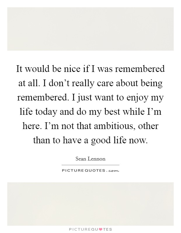 It would be nice if I was remembered at all. I don't really care about being remembered. I just want to enjoy my life today and do my best while I'm here. I'm not that ambitious, other than to have a good life now Picture Quote #1