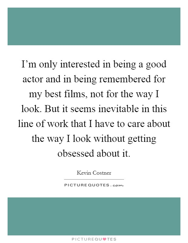 I'm only interested in being a good actor and in being remembered for my best films, not for the way I look. But it seems inevitable in this line of work that I have to care about the way I look without getting obsessed about it Picture Quote #1