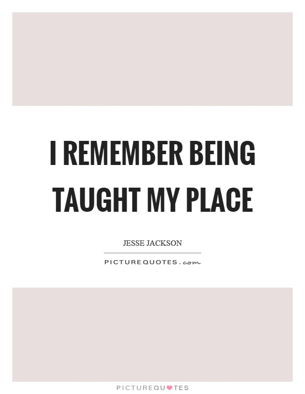 I remember being taught my place Picture Quote #1