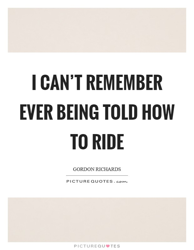 I can't remember ever being told how to ride Picture Quote #1