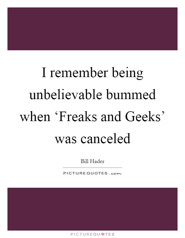 I remember being unbelievable bummed when 'Freaks and Geeks' was canceled Picture Quote #1