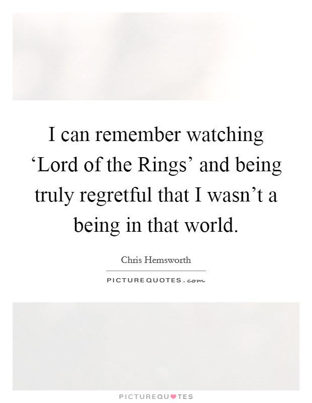 I can remember watching 'Lord of the Rings' and being truly regretful that I wasn't a being in that world Picture Quote #1