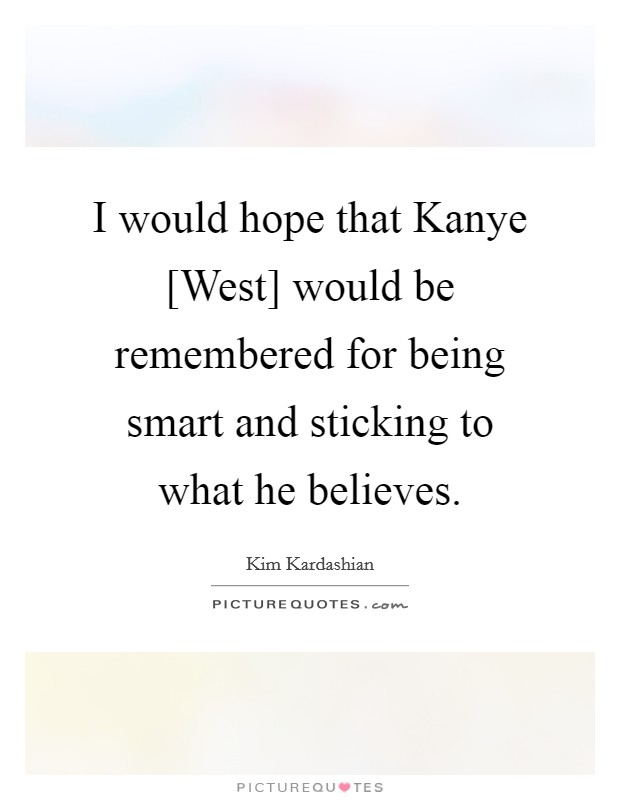 I would hope that Kanye [West] would be remembered for being smart and sticking to what he believes Picture Quote #1