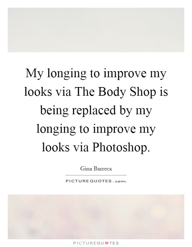 My longing to improve my looks via The Body Shop is being replaced by my longing to improve my looks via Photoshop Picture Quote #1