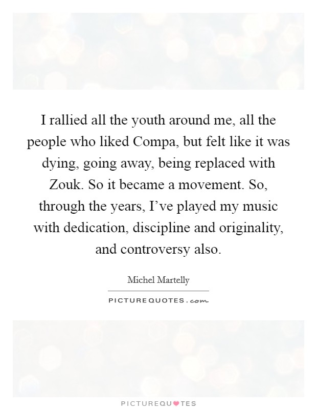 I rallied all the youth around me, all the people who liked Compa, but felt like it was dying, going away, being replaced with Zouk. So it became a movement. So, through the years, I've played my music with dedication, discipline and originality, and controversy also Picture Quote #1