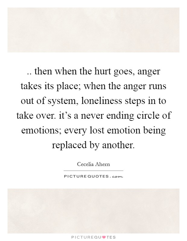 .. then when the hurt goes, anger takes its place; when the anger runs out of system, loneliness steps in to take over. it's a never ending circle of emotions; every lost emotion being replaced by another Picture Quote #1