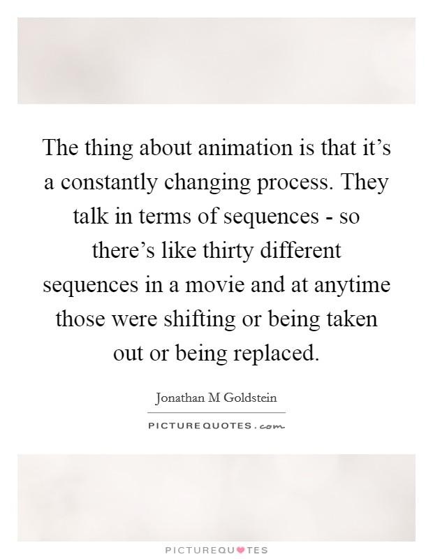 The thing about animation is that it's a constantly changing process. They talk in terms of sequences - so there's like thirty different sequences in a movie and at anytime those were shifting or being taken out or being replaced Picture Quote #1