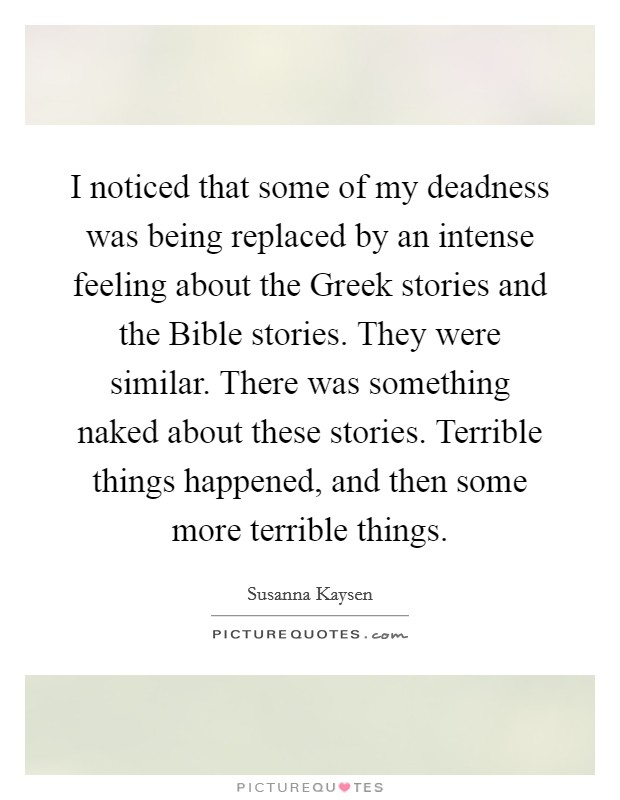 I noticed that some of my deadness was being replaced by an intense feeling about the Greek stories and the Bible stories. They were similar. There was something naked about these stories. Terrible things happened, and then some more terrible things Picture Quote #1