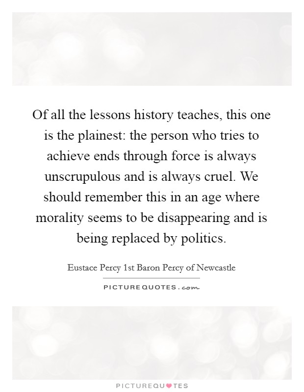 Of all the lessons history teaches, this one is the plainest: the person who tries to achieve ends through force is always unscrupulous and is always cruel. We should remember this in an age where morality seems to be disappearing and is being replaced by politics Picture Quote #1