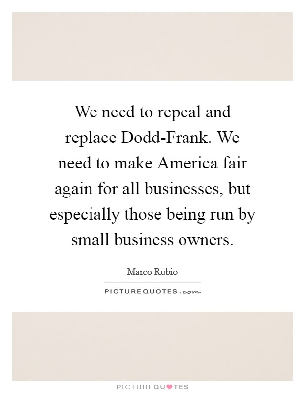 We need to repeal and replace Dodd-Frank. We need to make America fair again for all businesses, but especially those being run by small business owners Picture Quote #1