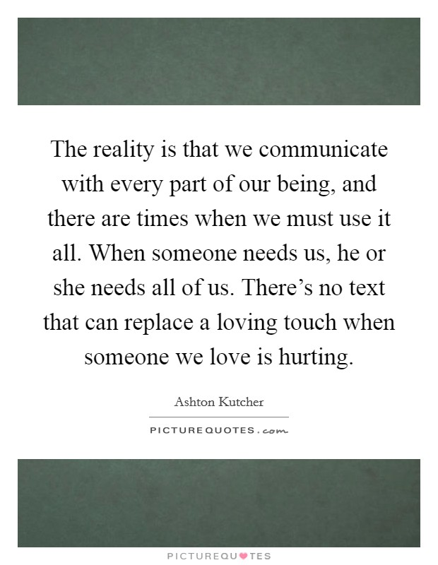 The reality is that we communicate with every part of our being, and there are times when we must use it all. When someone needs us, he or she needs all of us. There's no text that can replace a loving touch when someone we love is hurting Picture Quote #1
