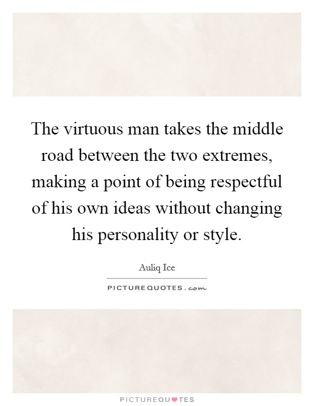 The virtuous man takes the middle road between the two extremes, making a point of being respectful of his own ideas without changing his personality or style Picture Quote #1