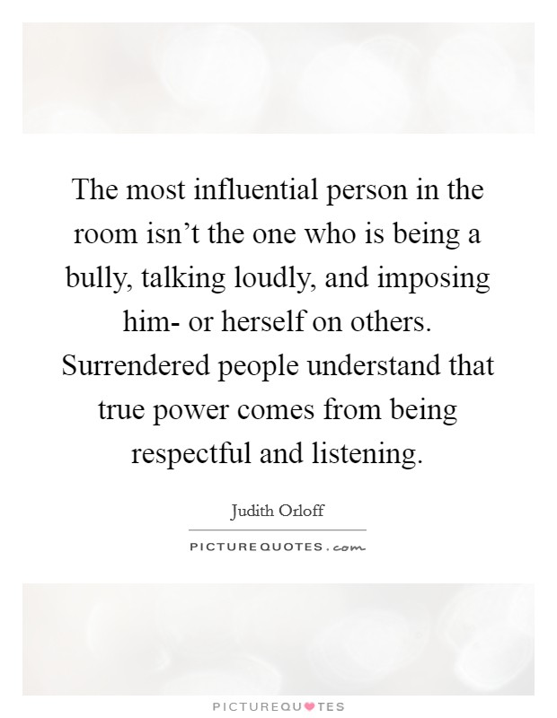 The most influential person in the room isn't the one who is being a bully, talking loudly, and imposing him- or herself on others. Surrendered people understand that true power comes from being respectful and listening Picture Quote #1