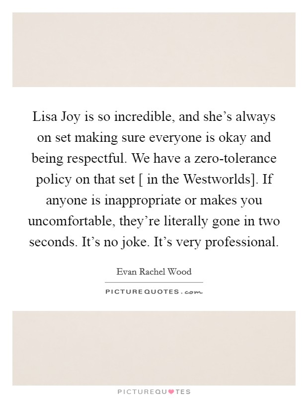 Lisa Joy is so incredible, and she's always on set making sure everyone is okay and being respectful. We have a zero-tolerance policy on that set [ in the Westworlds]. If anyone is inappropriate or makes you uncomfortable, they're literally gone in two seconds. It's no joke. It's very professional Picture Quote #1