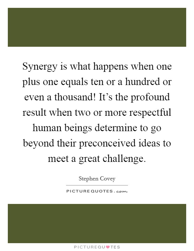 Synergy is what happens when one plus one equals ten or a hundred or even a thousand! It's the profound result when two or more respectful human beings determine to go beyond their preconceived ideas to meet a great challenge Picture Quote #1