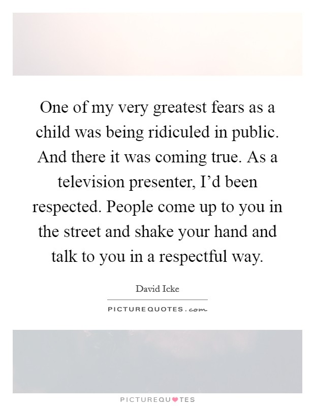 One of my very greatest fears as a child was being ridiculed in public. And there it was coming true. As a television presenter, I'd been respected. People come up to you in the street and shake your hand and talk to you in a respectful way Picture Quote #1