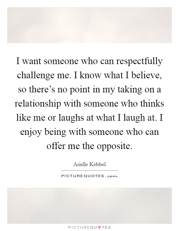 I want someone who can respectfully challenge me. I know what I believe, so there's no point in my taking on a relationship with someone who thinks like me or laughs at what I laugh at. I enjoy being with someone who can offer me the opposite. Picture Quote #1