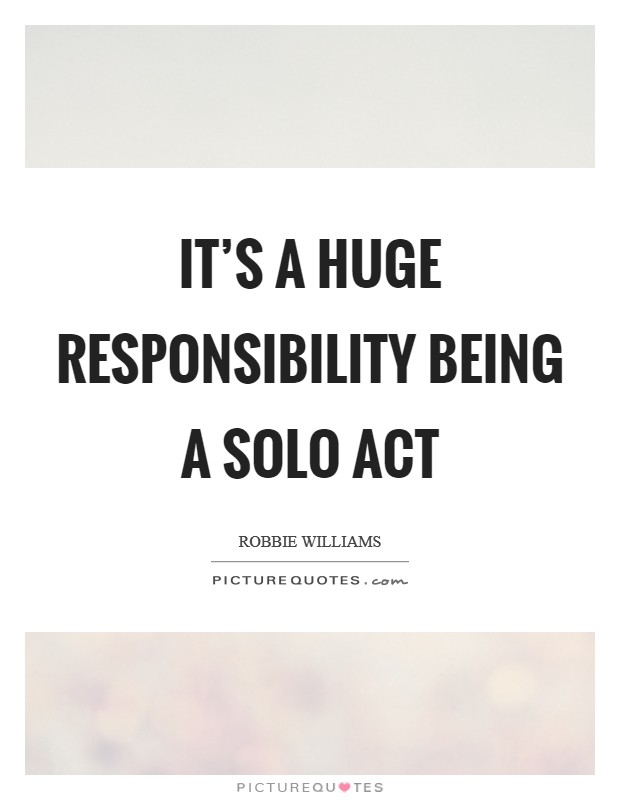 It's a huge responsibility being a solo act Picture Quote #1