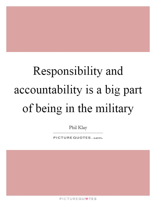 Responsibility and accountability is a big part of being in the military Picture Quote #1