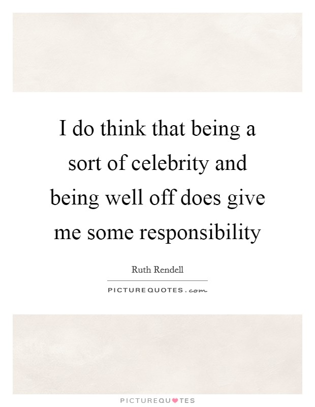 I do think that being a sort of celebrity and being well off does give me some responsibility Picture Quote #1