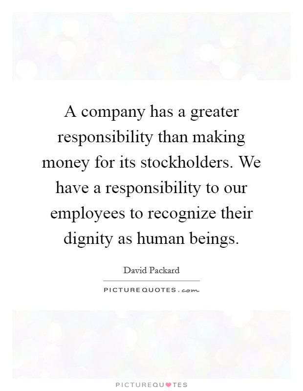 A company has a greater responsibility than making money for its stockholders. We have a responsibility to our employees to recognize their dignity as human beings Picture Quote #1