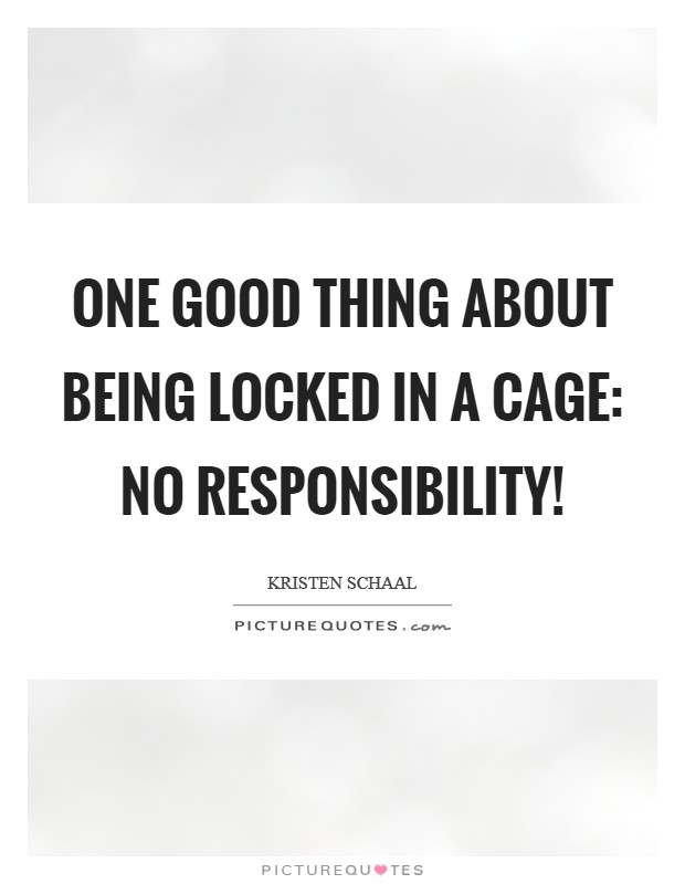 One good thing about being locked in a cage: No responsibility! Picture Quote #1