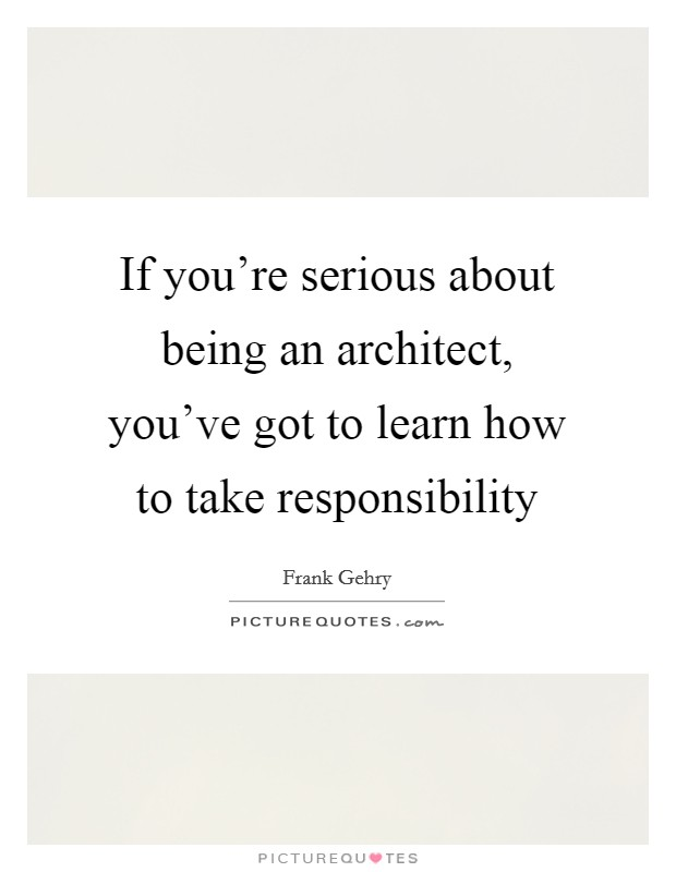 If you're serious about being an architect, you've got to learn how to take responsibility Picture Quote #1