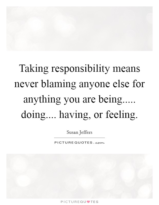 Taking responsibility means never blaming anyone else for anything you are being..... doing.... having, or feeling Picture Quote #1