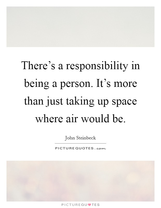 There's a responsibility in being a person. It's more than just taking up space where air would be Picture Quote #1