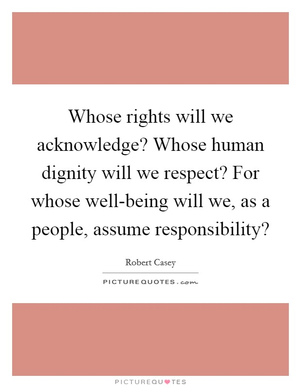Whose rights will we acknowledge? Whose human dignity will we respect? For whose well-being will we, as a people, assume responsibility? Picture Quote #1