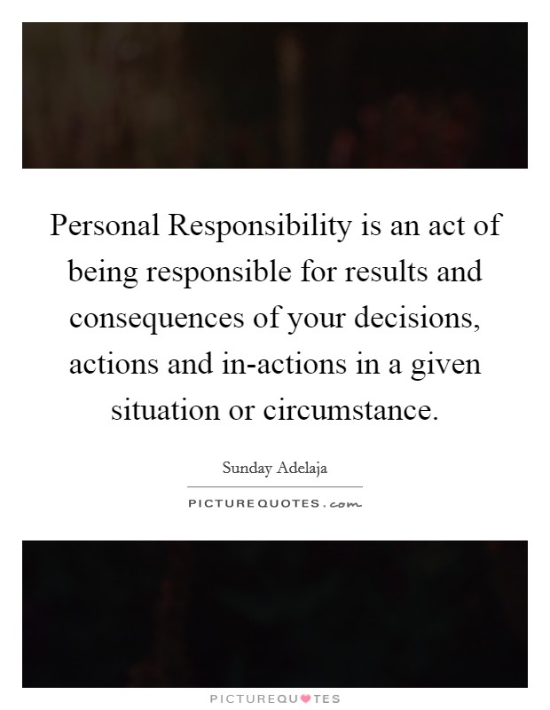 Personal Responsibility is an act of being responsible for results and consequences of your decisions, actions and in-actions in a given situation or circumstance Picture Quote #1