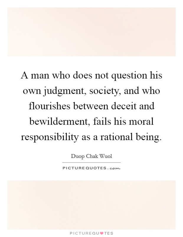 A man who does not question his own judgment, society, and who flourishes between deceit and bewilderment, fails his moral responsibility as a rational being Picture Quote #1
