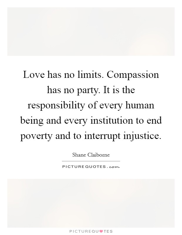 Love has no limits. Compassion has no party. It is the responsibility of every human being and every institution to end poverty and to interrupt injustice Picture Quote #1