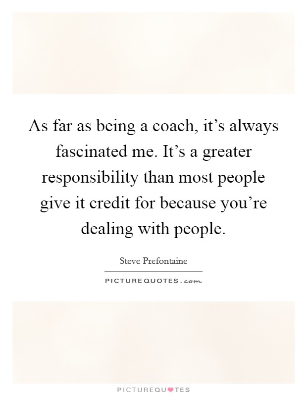 As far as being a coach, it's always fascinated me. It's a greater responsibility than most people give it credit for because you're dealing with people Picture Quote #1