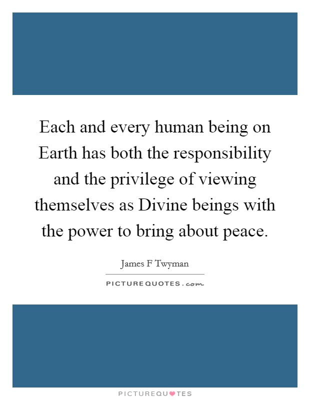 Each and every human being on Earth has both the responsibility and the privilege of viewing themselves as Divine beings with the power to bring about peace Picture Quote #1