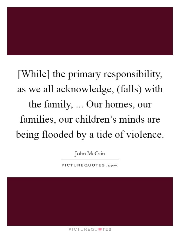 [While] the primary responsibility, as we all acknowledge, (falls) with the family, ... Our homes, our families, our children's minds are being flooded by a tide of violence Picture Quote #1