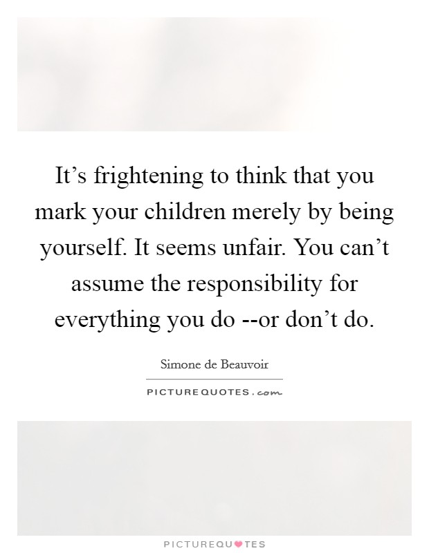 It's frightening to think that you mark your children merely by being yourself. It seems unfair. You can't assume the responsibility for everything you do --or don't do Picture Quote #1