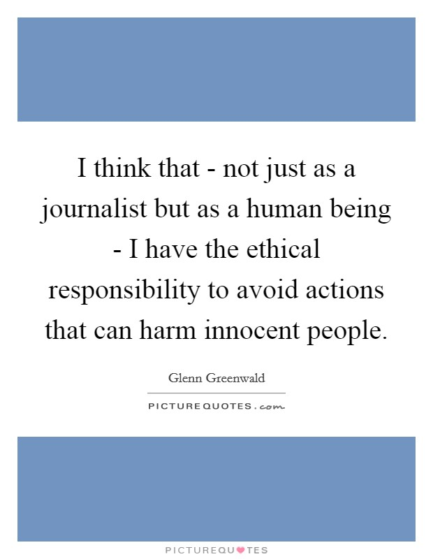I think that - not just as a journalist but as a human being - I have the ethical responsibility to avoid actions that can harm innocent people Picture Quote #1
