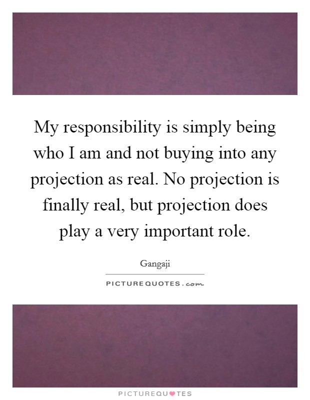 My responsibility is simply being who I am and not buying into any projection as real. No projection is finally real, but projection does play a very important role. Picture Quote #1