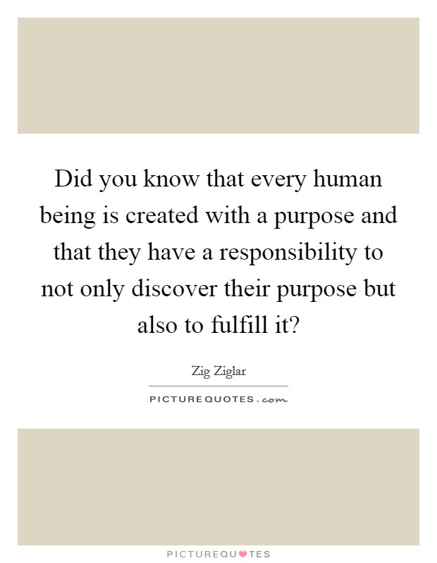 Did you know that every human being is created with a purpose and that they have a responsibility to not only discover their purpose but also to fulfill it? Picture Quote #1
