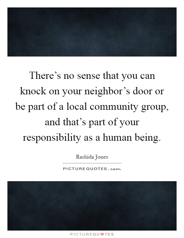 There's no sense that you can knock on your neighbor's door or be part of a local community group, and that's part of your responsibility as a human being Picture Quote #1
