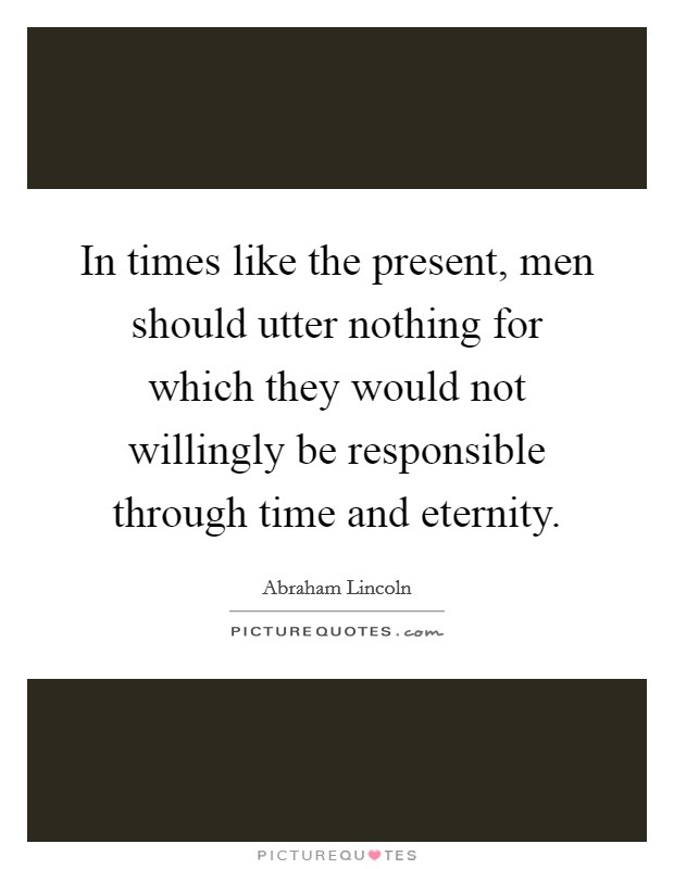 In times like the present, men should utter nothing for which they would not willingly be responsible through time and eternity Picture Quote #1