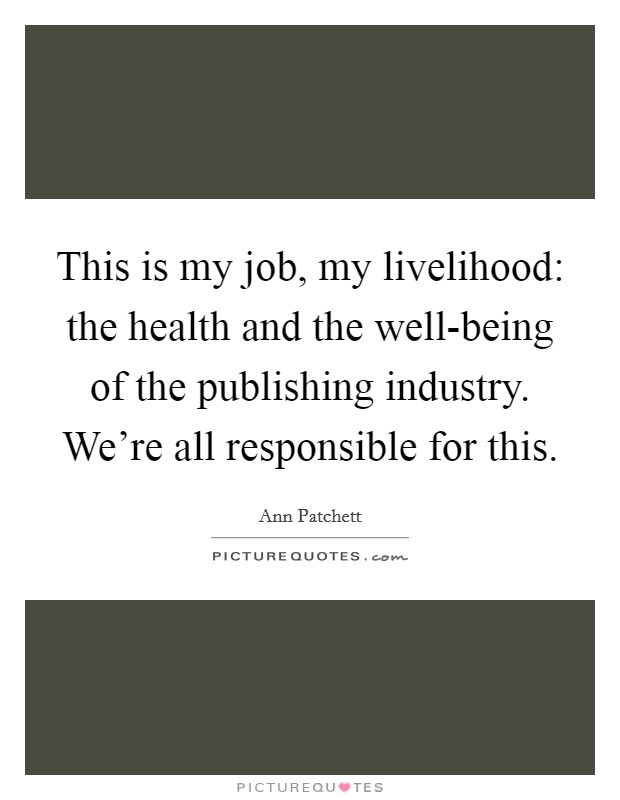 This is my job, my livelihood: the health and the well-being of the publishing industry. We're all responsible for this Picture Quote #1