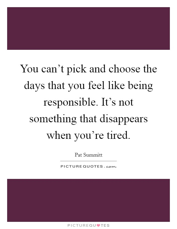 You can't pick and choose the days that you feel like being responsible. It's not something that disappears when you're tired Picture Quote #1