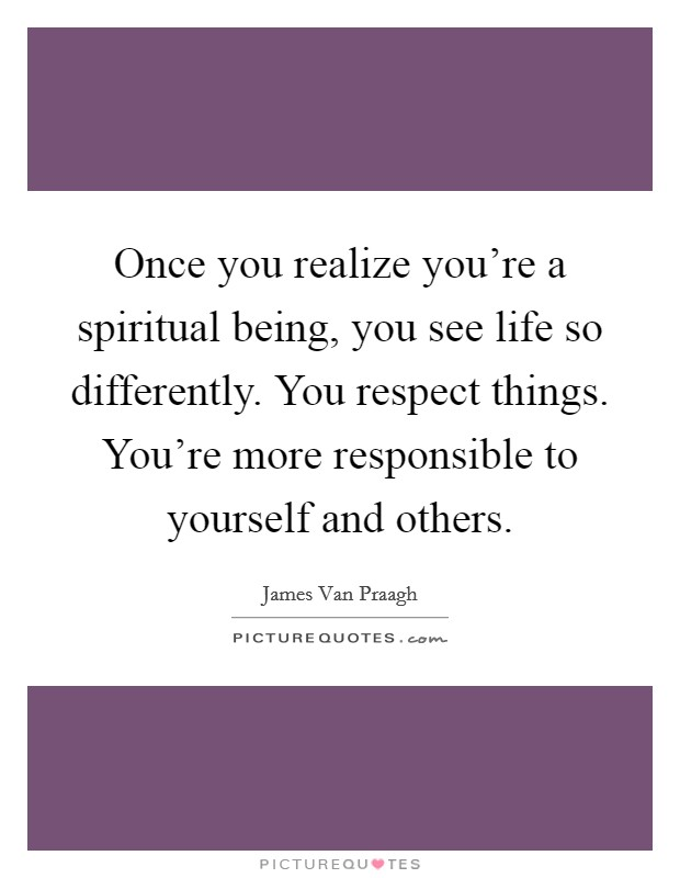 Once you realize you're a spiritual being, you see life so differently. You respect things. You're more responsible to yourself and others Picture Quote #1