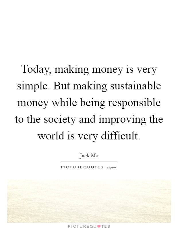 Today, making money is very simple. But making sustainable money while being responsible to the society and improving the world is very difficult Picture Quote #1