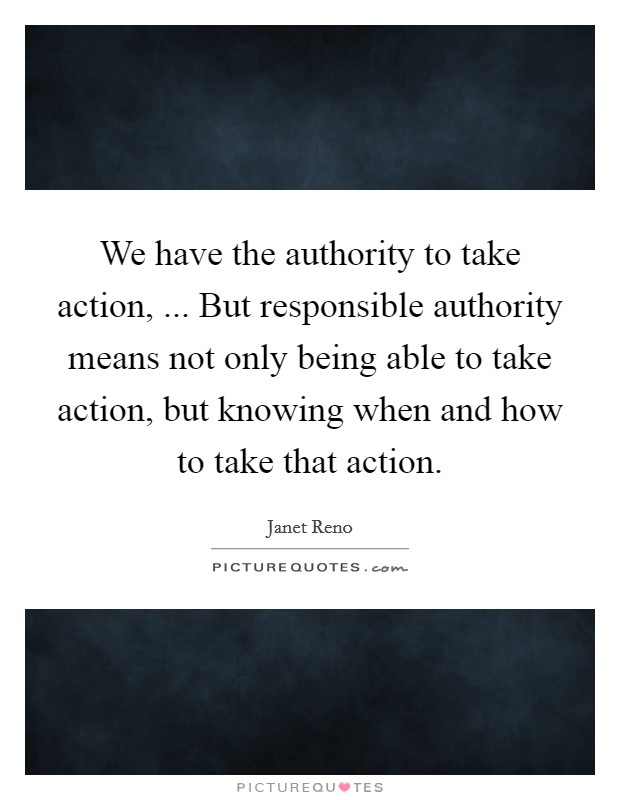 We have the authority to take action, ... But responsible authority means not only being able to take action, but knowing when and how to take that action Picture Quote #1