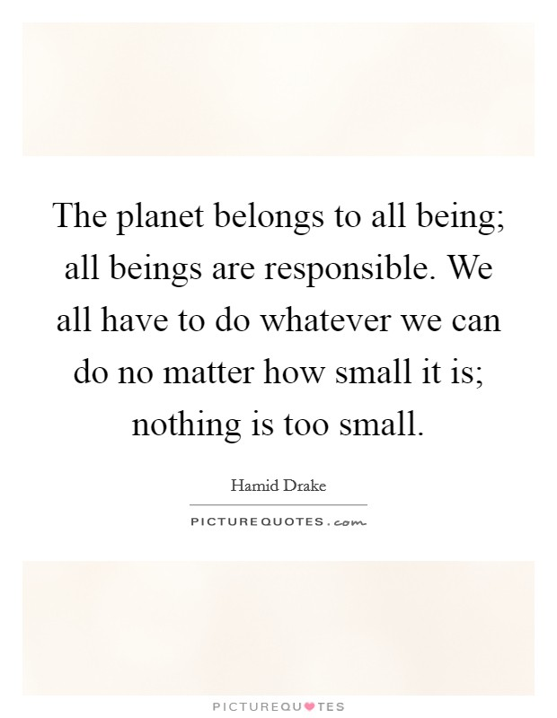 The planet belongs to all being; all beings are responsible. We all have to do whatever we can do no matter how small it is; nothing is too small Picture Quote #1