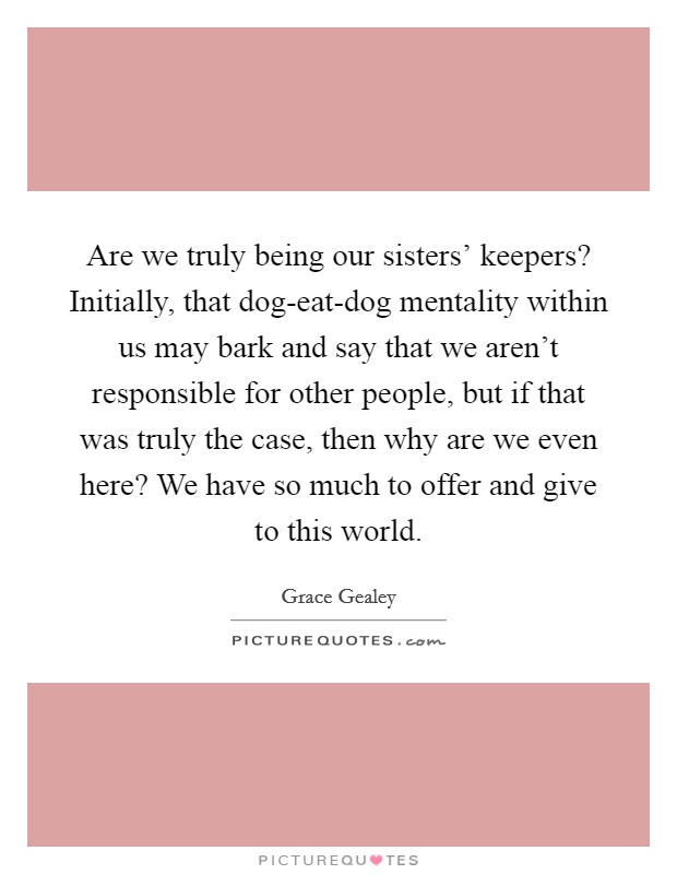 Are we truly being our sisters' keepers? Initially, that dog-eat-dog mentality within us may bark and say that we aren't responsible for other people, but if that was truly the case, then why are we even here? We have so much to offer and give to this world Picture Quote #1