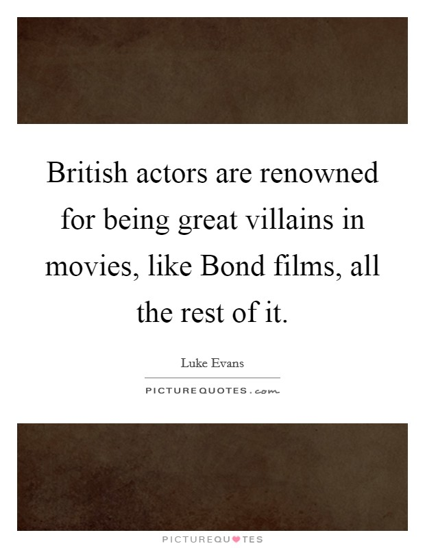 British actors are renowned for being great villains in movies, like Bond films, all the rest of it Picture Quote #1